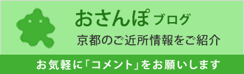 おさんぽブログ 京都のご近所情報をご紹介 お気軽に「コメント」をお願いします